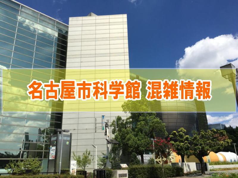 名古屋市科学館の混雑やプラネタリウムに並ぶ行列待ち時間、駐車場の混み具合